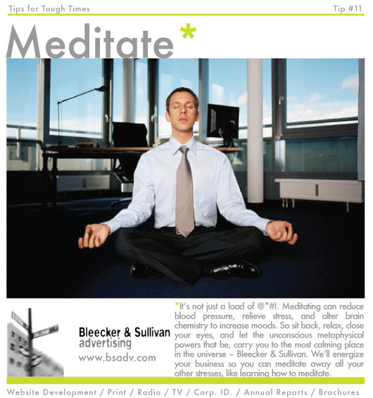 *It's not just a load of @*#!. Meditating can reduce blood pressure, relieve stress, and alter brain chemistry to increase moods. So sit back, relax, close your eyes, and let the unconscious metaphysical powers that be, carry you to the most calming place in the universe – Bleecker & Sullivan. We'll energize your business so you can meditate away all your other stresses, like learning how to meditate.